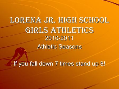 Lorena Jr. High School Girls Athletics 2010-2011 Athletic Seasons If you fall down 7 times stand up 8!