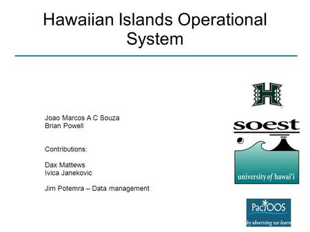 Hawaiian Islands Operational System Joao Marcos A C Souza Brian Powell Contributions: Dax Mattews Ivica Janekovic Jim Potemra – Data management.