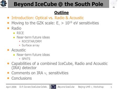 IRA April 2006 D.F. Cowen/IceCube Collab. Beyond IceCube Beijing UHE  Workshop 1 Beyond the South Pole Outline  Introduction: Optical vs. Radio.