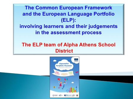 The Common European Framework and the European Language Portfolio (ELP): involving learners and their judgements in the assessment process The ELP team.