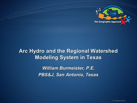 Pre Conference Seminars 1 Arc Hydro and the Regional Watershed Modeling System in Texas William Burmeister, P.E. PBS&J, San Antonio, Texas.