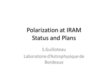 Polarization at IRAM Status and Plans S.Guilloteau Laboratoire d'Astrophysique de Bordeaux.