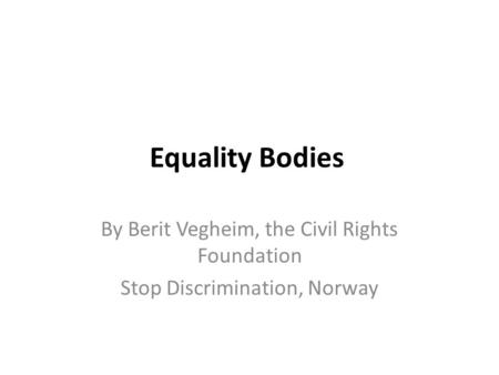 Equality Bodies By Berit Vegheim, the Civil Rights Foundation Stop Discrimination, Norway.