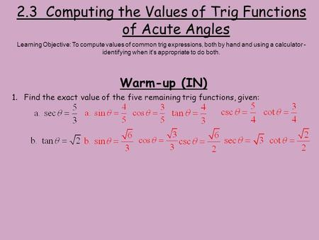 2.3 Computing the Values of Trig Functions of Acute Angles Warm-up (IN) Learning Objective: To compute values of common trig expressions, both by hand.