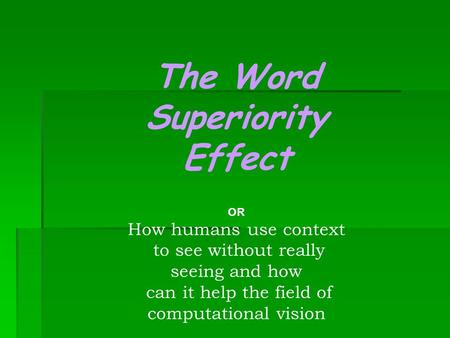 The Word Superiority Effect OR How humans use context to see without really seeing and how can it help the field of computational vision.