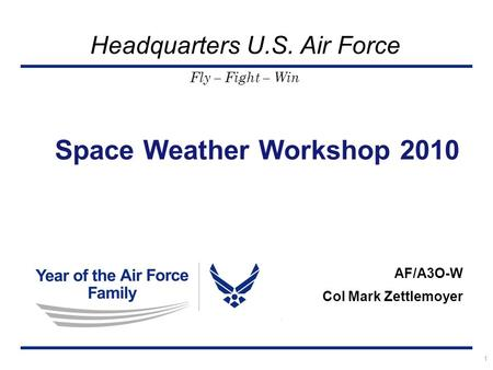Fly – Fight – Win Headquarters U.S. Air Force Space Weather Workshop 2010 AF/A3O-W Col Mark Zettlemoyer 1.