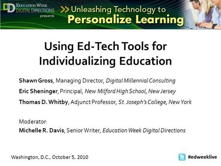 Washington, D.C., October 5, 2010 #edweeklive Using Ed-Tech Tools for Individualizing Education Shawn Gross, Managing Director, Digital Millennial Consulting.