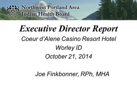 Executive Director Report Coeur d'Alene Casino Resort Hotel Worley ID October 21, 2014 Joe Finkbonner, RPh, MHA.