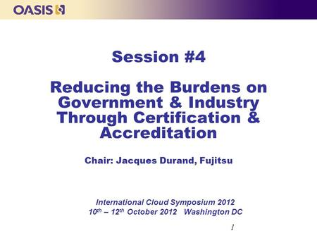 Session #4 Reducing the Burdens on Government & Industry Through Certification & Accreditation Chair: Jacques Durand, Fujitsu International Cloud Symposium.