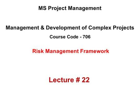 Management & Development of Complex Projects Course Code - 706 MS Project Management Risk Management Framework Lecture # 22.