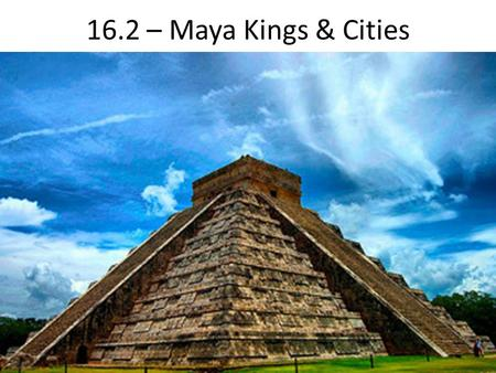 16.2 – Maya Kings & Cities. Maya Lands stretched from southern Mexico to northern Central America Lowlands (North) – rain forests & dry scrub Highlands.