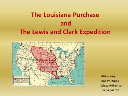 The Louisiana Purchase and The Lewis and Clark Expedition Abbie King Bobby James Maya Robertson Ivana Kallova.