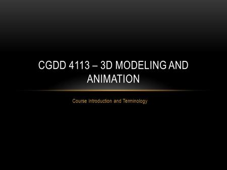 Course Introduction and Terminology CGDD 4113 – 3D MODELING AND ANIMATION.