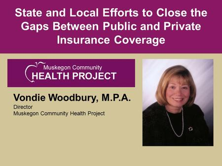 Vondie Woodbury, M.P.A. Director Muskegon Community Health Project State and Local Efforts to Close the Gaps Between Public and Private Insurance Coverage.