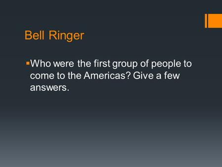 Bell Ringer  Who were the first group of people to come to the Americas? Give a few answers.