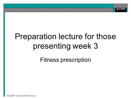 EDU2EXP Exercise & Performance Preparation lecture for those presenting week 3 Fitness prescription.