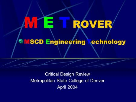 M E T ROVER MSCD Engineering Technology Critical Design Review Metropolitan State College of Denver April 2004.