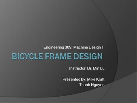 Engineering 309: Machine Design I Instructor: Dr. Min Lu Presented by: Mike Kraft Thanh Nguyen.