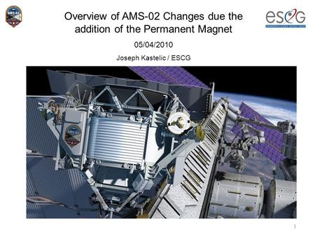 1 Overview of AMS-02 Changes due the addition of the Permanent Magnet 05/04/2010 Joseph Kastelic / ESCG.