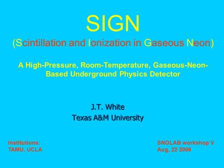 J.T. White Texas A&M University SIGN (Scintillation and Ionization in Gaseous Neon) A High-Pressure, Room-Temperature, Gaseous-Neon- Based Underground.