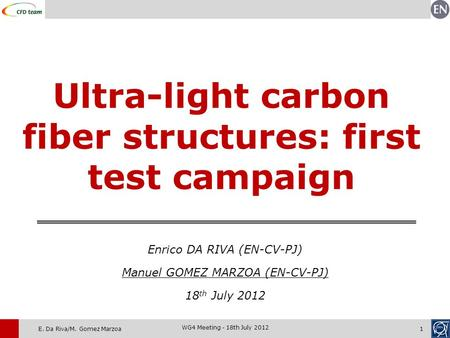 E. Da Riva/M. Gomez Marzoa1 WG4 Meeting - 18th July 2012 Ultra-light carbon fiber structures: first test campaign Enrico DA RIVA (EN-CV-PJ) Manuel GOMEZ.