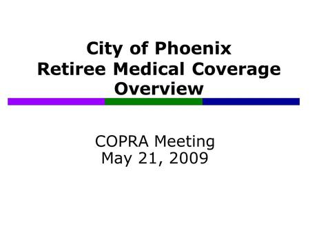 City of Phoenix Retiree Medical Coverage Overview COPRA Meeting May 21, 2009.