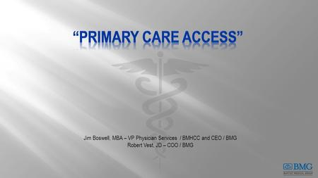 Jim Boswell, MBA – VP Physician Services / BMHCC and CEO / BMG Robert Vest, JD – COO / BMG.
