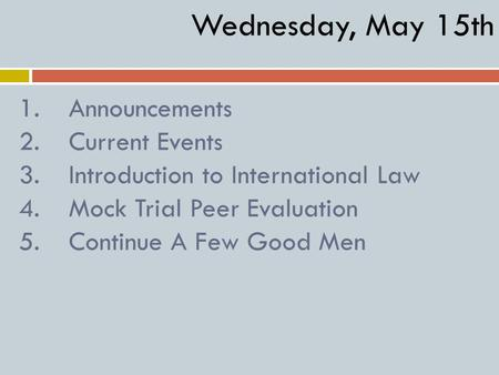 1.Announcements 2.Current Events 3.Introduction to International Law 4.Mock Trial Peer Evaluation 5.Continue A Few Good Men Wednesday, May 15th.
