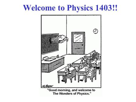 Welcome to Physics 1403!!. Class Web Page!  There, you can find: 1. Posted (MS Word format): Syllabus,