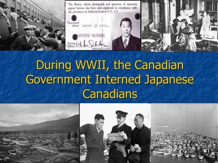 During WWII, the Canadian Government Interned Japanese Canadians.