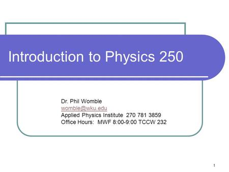 1 Introduction to Physics 250 Dr. Phil Womble Applied Physics Institute 270 781 3859 Office Hours: MWF 8:00-9:00 TCCW 232.