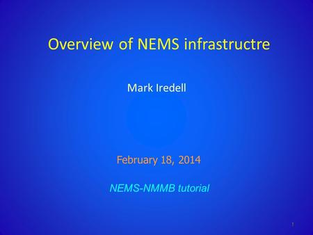 Overview of NEMS infrastructre Mark Iredell NEMS-NMMB tutorial February 18, 2014 1.