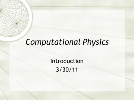 Computational Physics Introduction 3/30/11. Goals  Calculate solutions to physics problems  All physics problems can be formulated mathematically. 