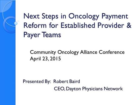 Next Steps in Oncology Payment Reform for Established Provider & Payer Teams Presented By: Robert Baird CEO, Dayton Physicians Network Community Oncology.