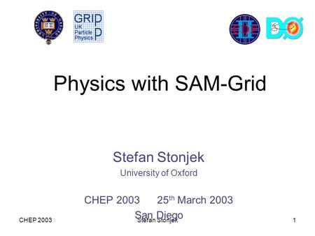 CHEP 2003Stefan Stonjek1 Physics with SAM-Grid Stefan Stonjek University of Oxford CHEP 2003 25 th March 2003 San Diego.