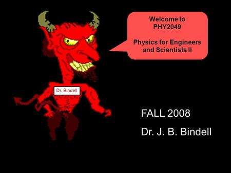 Welcome to PHY2049 Physics for Engineers and Scientists II Dr. Bindell FALL 2008 Dr. J. B. Bindell.