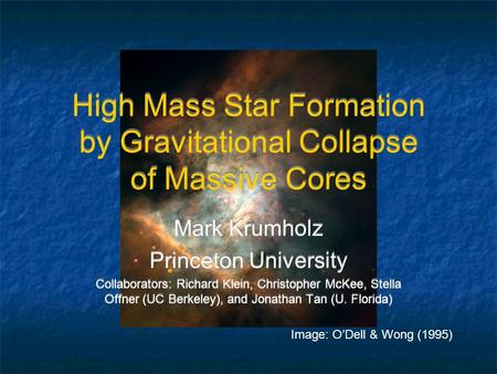 High Mass Star Formation by Gravitational Collapse of Massive Cores Mark Krumholz Princeton University Collaborators: Richard Klein, Christopher McKee,