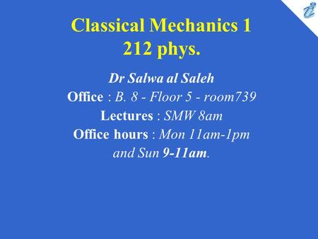 Classical Mechanics 1 212 phys. Dr Salwa al Saleh Office : B. 8 - Floor 5 - room739 Lectures : SMW 8am Office hours : Mon 11am-1pm and Sun 9-11am.