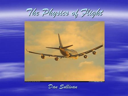 The Physics of Flight Dan Sullivan. What is flight?  Process by which an object achieves sustained movement through the air by aerodynamically generating.