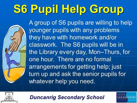 Duncanrig Secondary School S6 Pupil Help Group A group of S6 pupils are willing to help younger pupils with any problems they have with homework and/or.