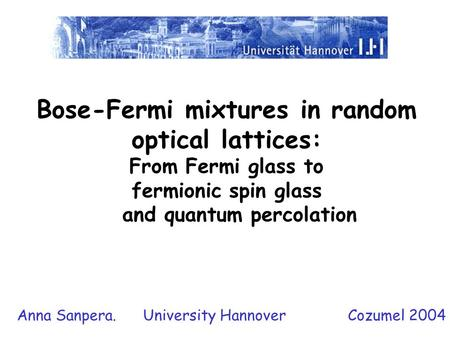 Bose-Fermi mixtures in random optical lattices: From Fermi glass to fermionic spin glass and quantum percolation Anna Sanpera. University Hannover Cozumel.