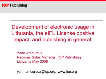 Development of electronic usage in Lithuania, the eIFL License positive impact, and publishing in general. Yann Amouroux Regional Sales Manager, IOP Publishing.