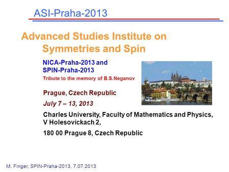 Prague, Czech Republic July 7 – 13, 2013 Charles University, Faculty of Mathematics and Physics, V Holesovickach 2, 180 00 Prague 8, Czech Republic ASI-Praha-2013.