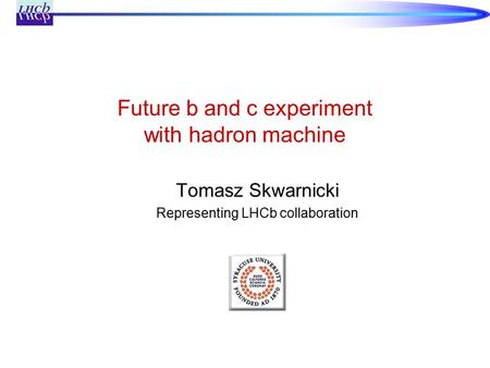 Future b and c experiment with hadron machine Tomasz Skwarnicki Representing LHCb collaboration.