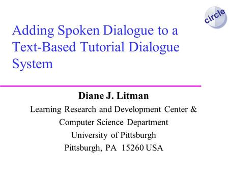 circle Adding Spoken Dialogue to a Text-Based Tutorial Dialogue System Diane J. Litman Learning Research and Development Center & Computer Science Department.