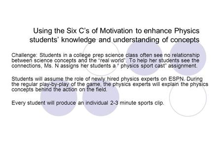 Using the Six C's of Motivation to enhance Physics students' knowledge and understanding of concepts Challenge: Students in a college prep science class.