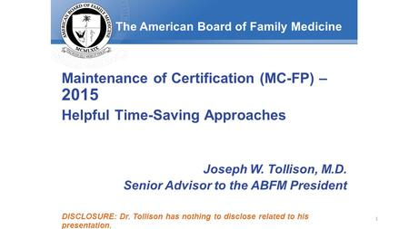 The American Board of Family Medicine Maintenance of Certification (MC-FP) – 2015 Helpful Time-Saving Approaches Joseph W. Tollison, M.D. Senior Advisor.