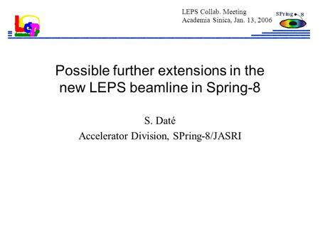 Possible further extensions in the new LEPS beamline in Spring-8 S. Daté Accelerator Division, SPring-8/JASRI LEPS Collab. Meeting Academia Sinica, Jan.