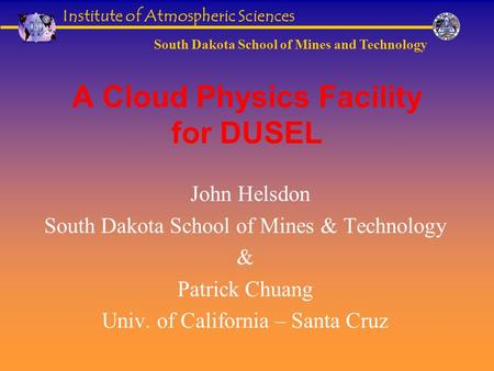 Institute of Atmospheric Sciences South Dakota School of Mines and Technology A Cloud Physics Facility for DUSEL John Helsdon South Dakota School of Mines.
