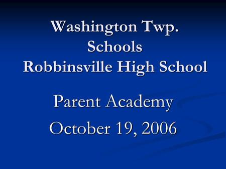 Washington Twp. Schools Robbinsville High School Parent Academy October 19, 2006.